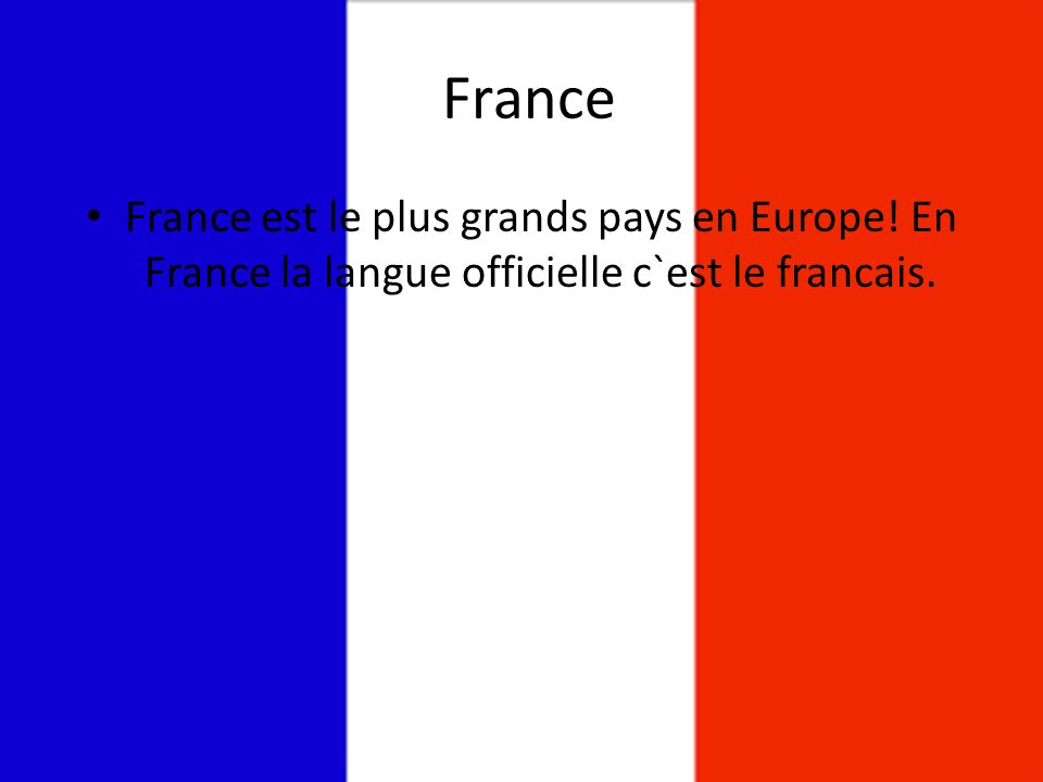 France France est le plus grands pays en Europe! En France la langue officielle c`est le francais.