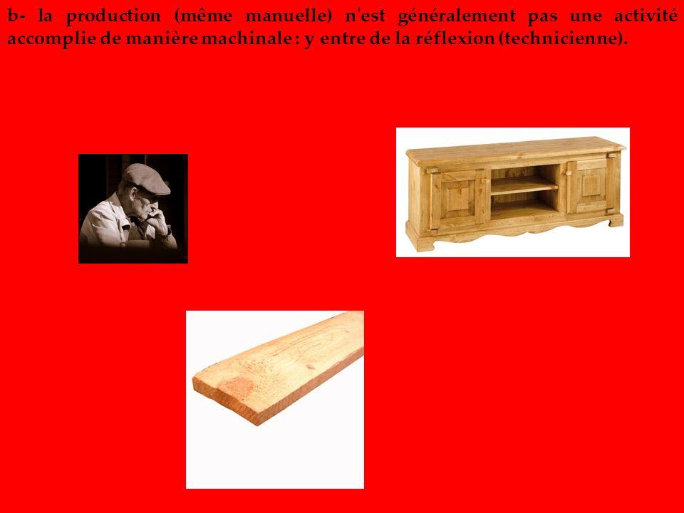 b- la production (même manuelle) n est généralement pas une activité accomplie de manière machinale : y entre de la réflexion (technicienne).