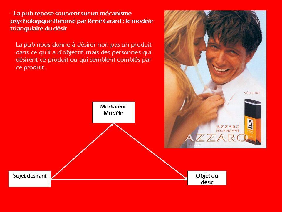 - La pub repose sourvent sur un mécanisme psychologique théorisé par René Girard : le modèle triangulaire du désir