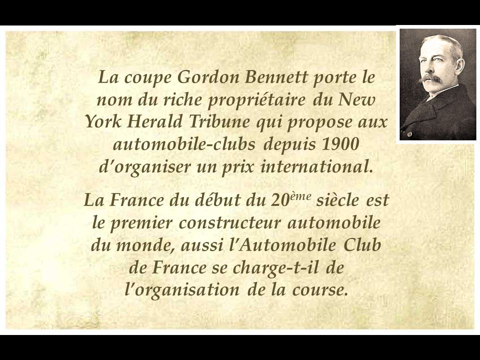 La coupe Gordon Bennett porte le nom du riche propriétaire du New York Herald Tribune qui propose aux automobile-clubs depuis 1900 d'organiser un prix international.