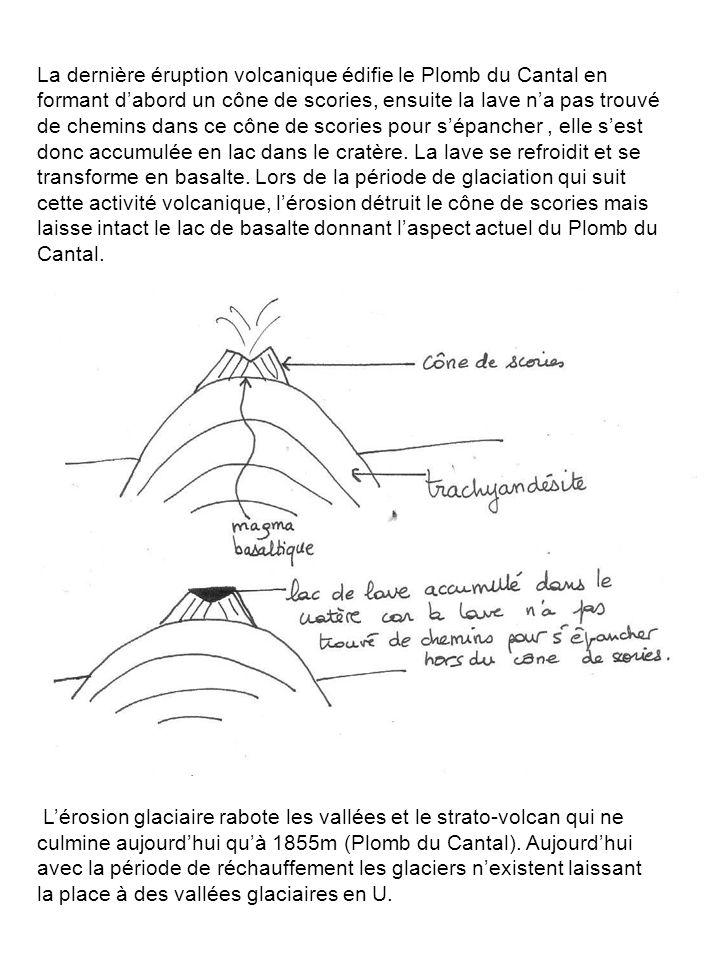La dernière éruption volcanique édifie le Plomb du Cantal en formant d'abord un cône de scories, ensuite la lave n'a pas trouvé de chemins dans ce cône de scories pour s'épancher , elle s'est donc accumulée en lac dans le cratère. La lave se refroidit et se transforme en basalte. Lors de la période de glaciation qui suit cette activité volcanique, l'érosion détruit le cône de scories mais laisse intact le lac de basalte donnant l'aspect actuel du Plomb du Cantal.