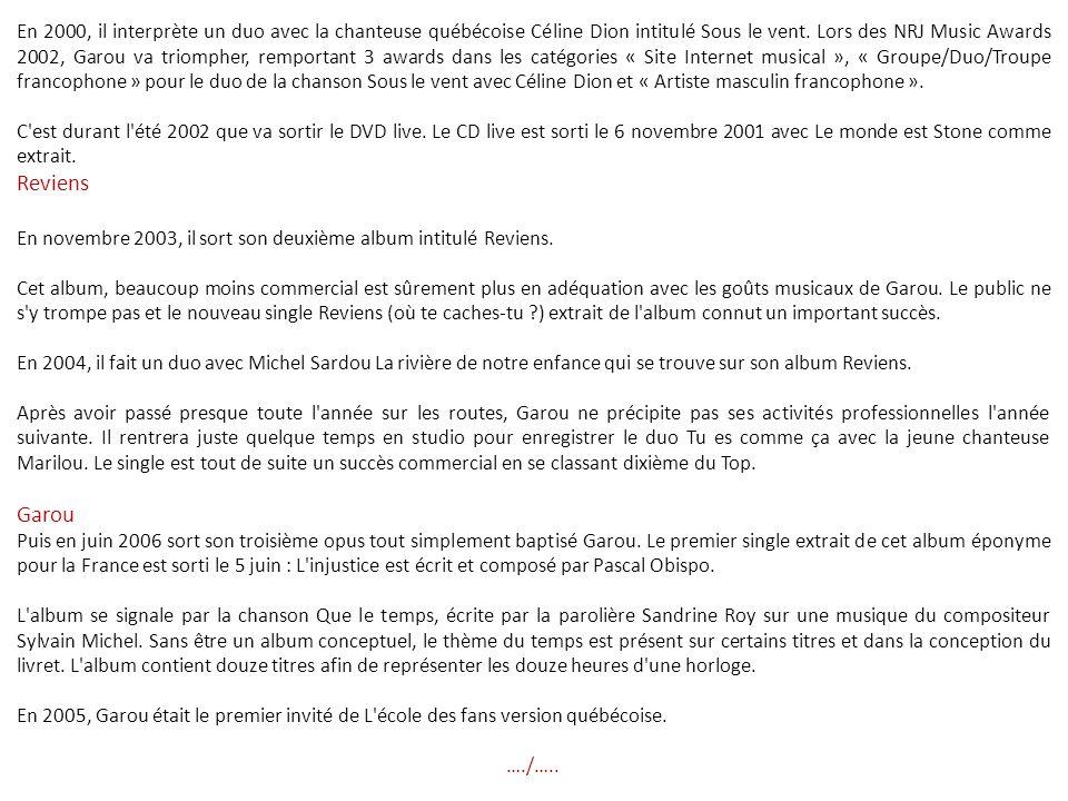 En 2000, il interprète un duo avec la chanteuse québécoise Céline Dion intitulé Sous le vent. Lors des NRJ Music Awards 2002, Garou va triompher, remportant 3 awards dans les catégories « Site Internet musical », « Groupe/Duo/Troupe francophone » pour le duo de la chanson Sous le vent avec Céline Dion et « Artiste masculin francophone ».