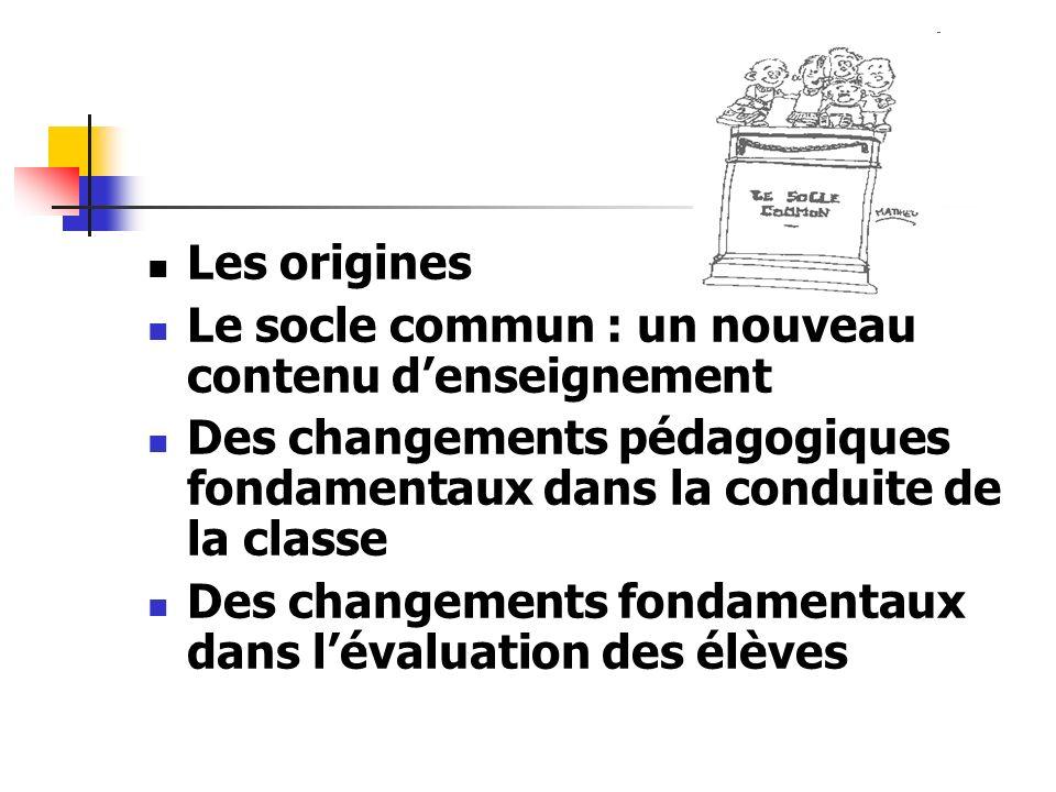 Les originesLe socle commun : un nouveau contenu d'enseignement. Des changements pédagogiques fondamentaux dans la conduite de la classe.