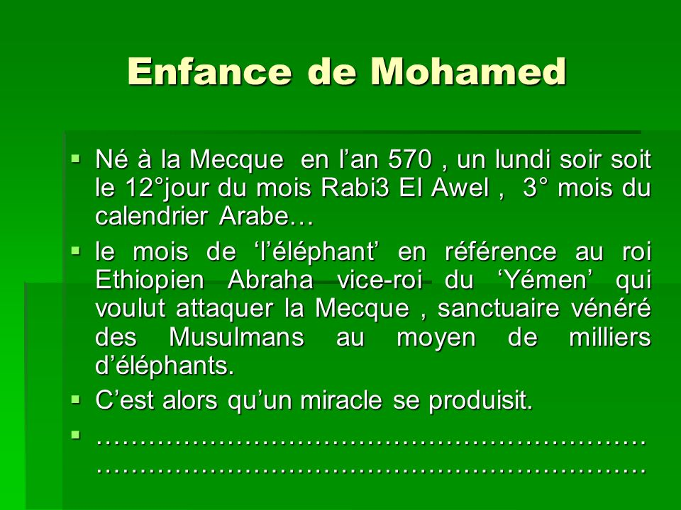 Enfance de Mohamed Né à la Mecque en l'an 570 , un lundi soir soit le 12°jour du mois Rabi3 El Awel , 3° mois du calendrier Arabe…