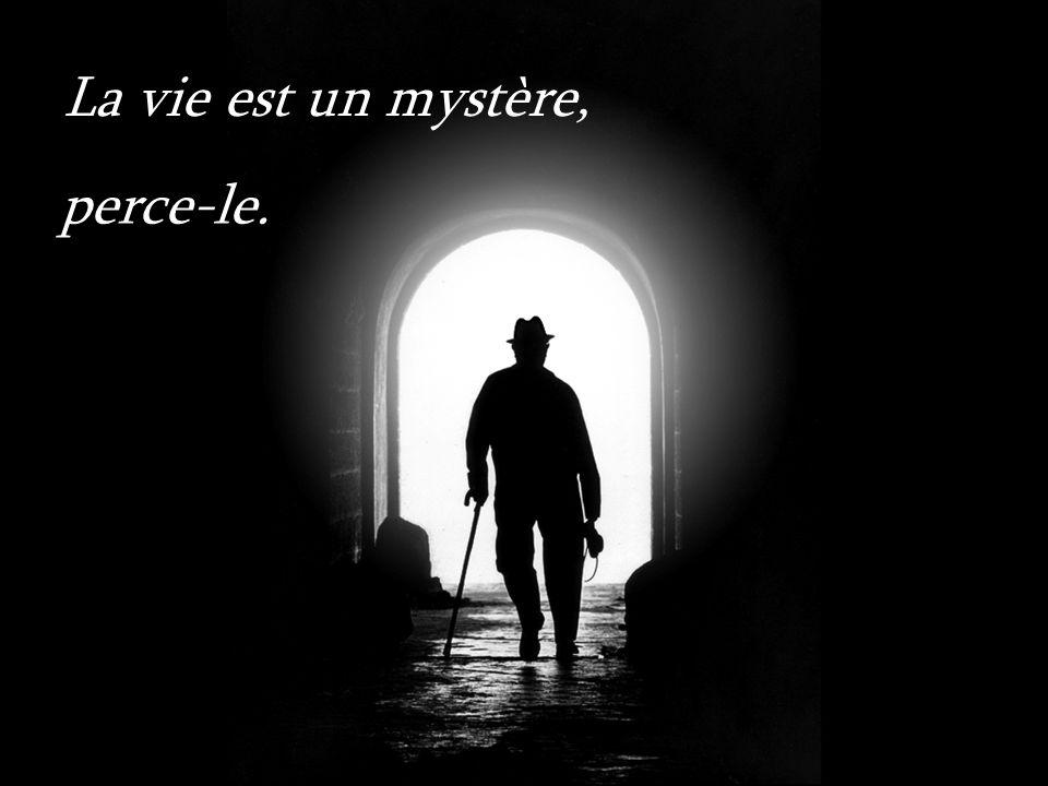 La vie est un mystère, perce-le.