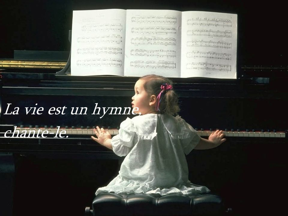 La vie est un hymne, chante-le.