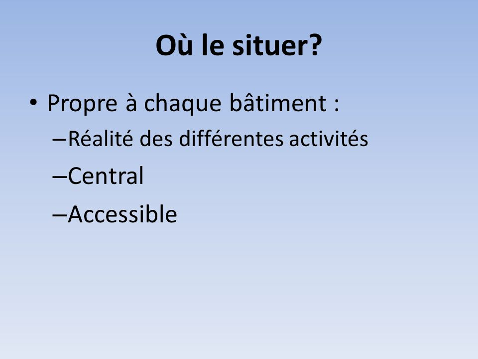 Où le situer Propre à chaque bâtiment : Central Accessible
