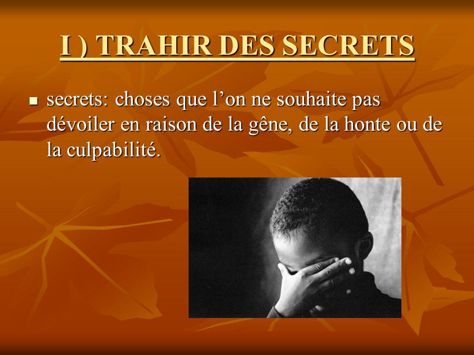 I ) TRAHIR DES SECRETS secrets: choses que l'on ne souhaite pas dévoiler en raison de la gêne, de la honte ou de la culpabilité.