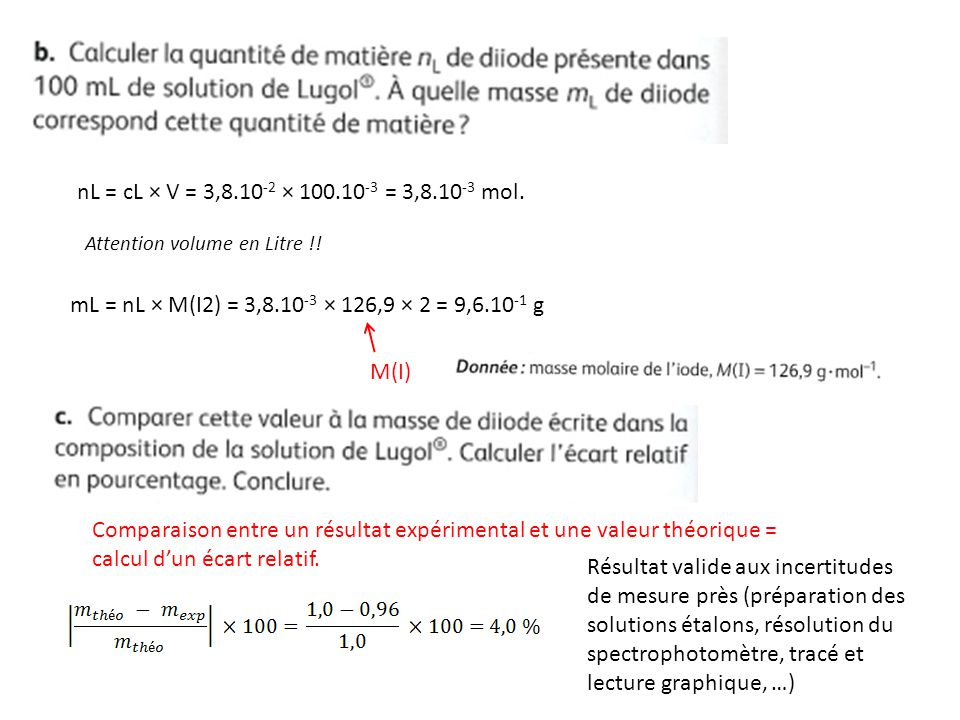 nL = cL × V = 3,8.10-2 × 100.10-3 = 3,8.10-3 mol. Attention volume en Litre !! mL = nL × M(I2) = 3,8.10-3 × 126,9 × 2 = 9,6.10-1 g.
