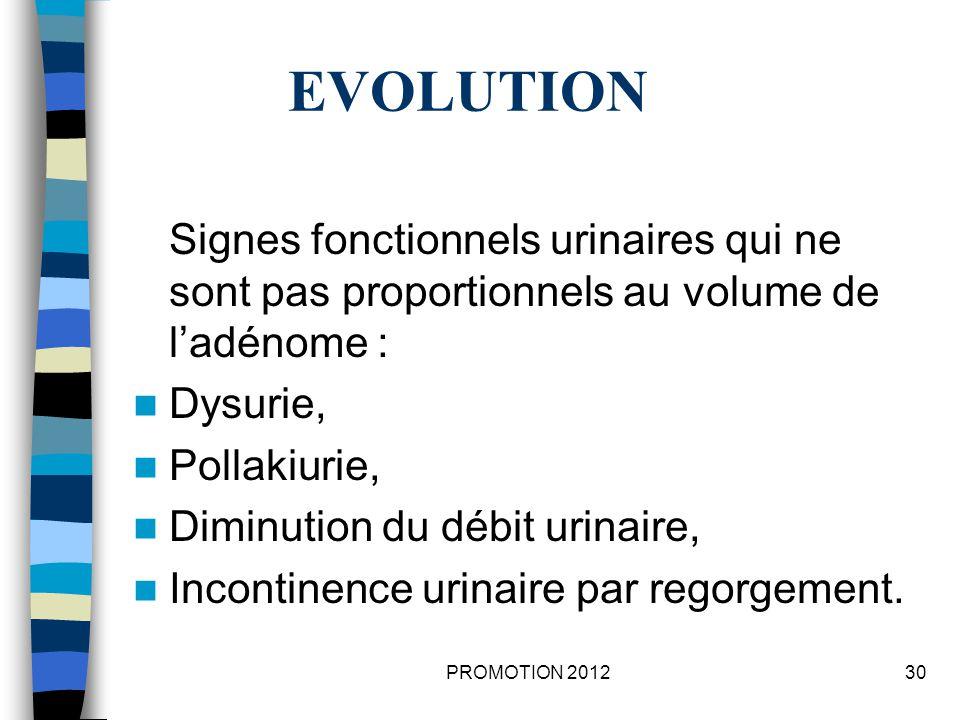 EVOLUTION Signes fonctionnels urinaires qui ne sont pas proportionnels au volume de l'adénome : Dysurie,