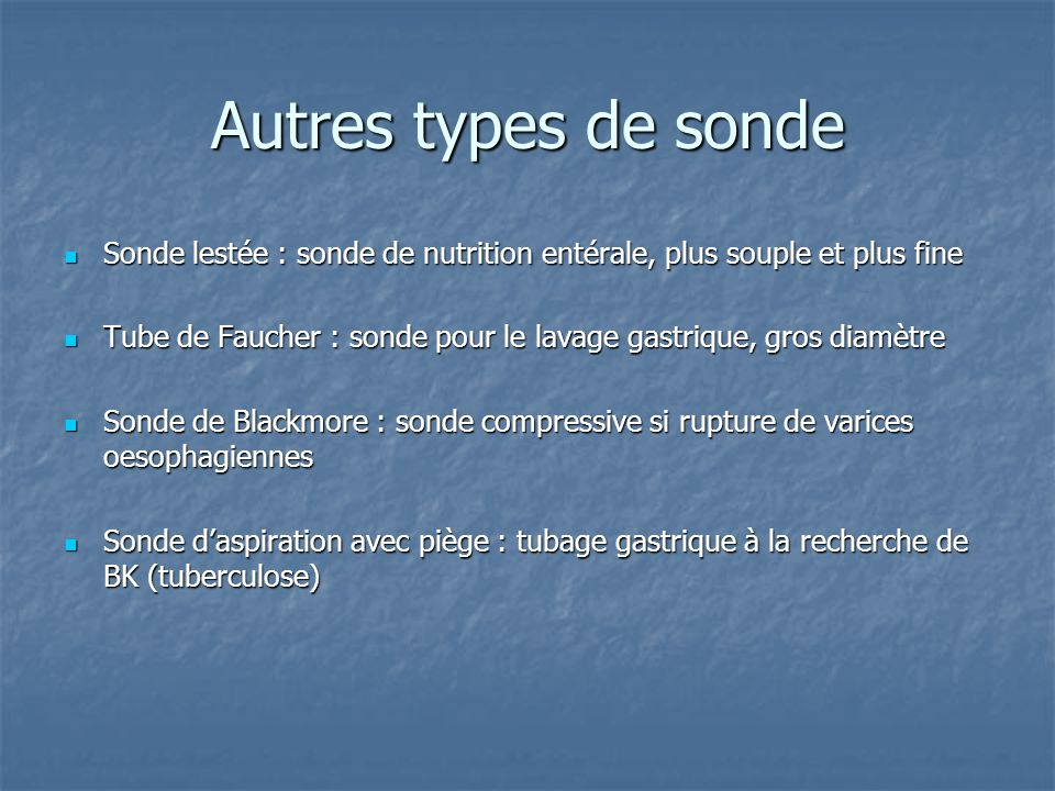 Autres types de sonde Sonde lestée : sonde de nutrition entérale, plus souple et plus fine.