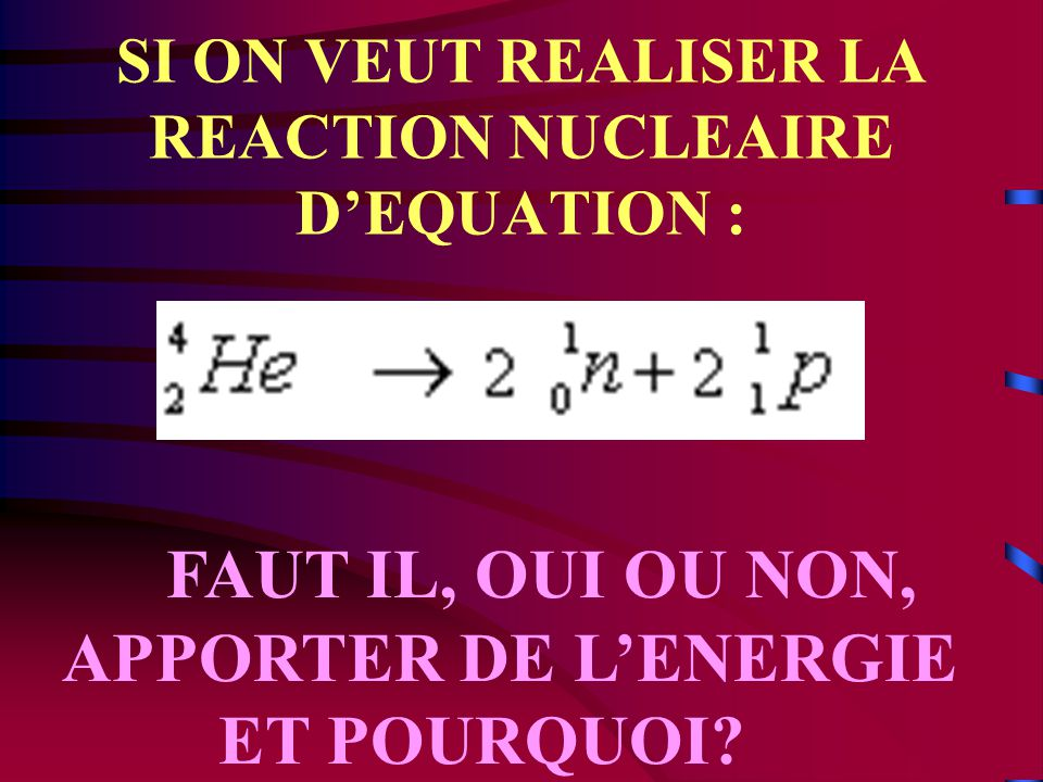 SI ON VEUT REALISER LA REACTION NUCLEAIRE D'EQUATION :