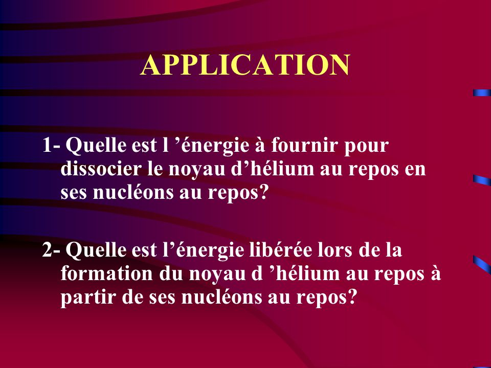 APPLICATION 1- Quelle est l 'énergie à fournir pour dissocier le noyau d'hélium au repos en ses nucléons au repos