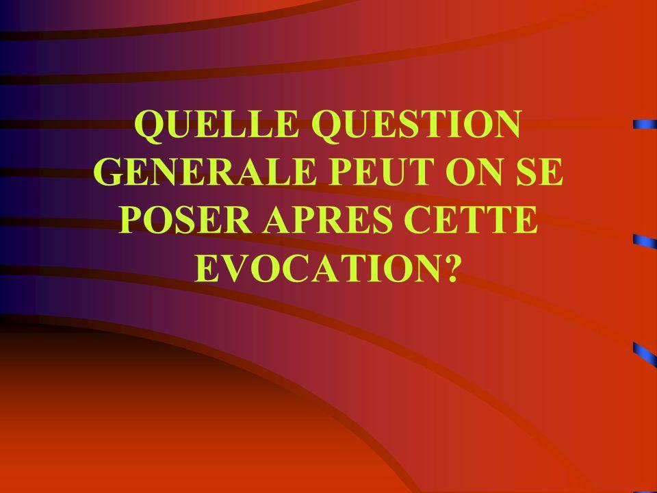 QUELLE QUESTION GENERALE PEUT ON SE POSER APRES CETTE EVOCATION