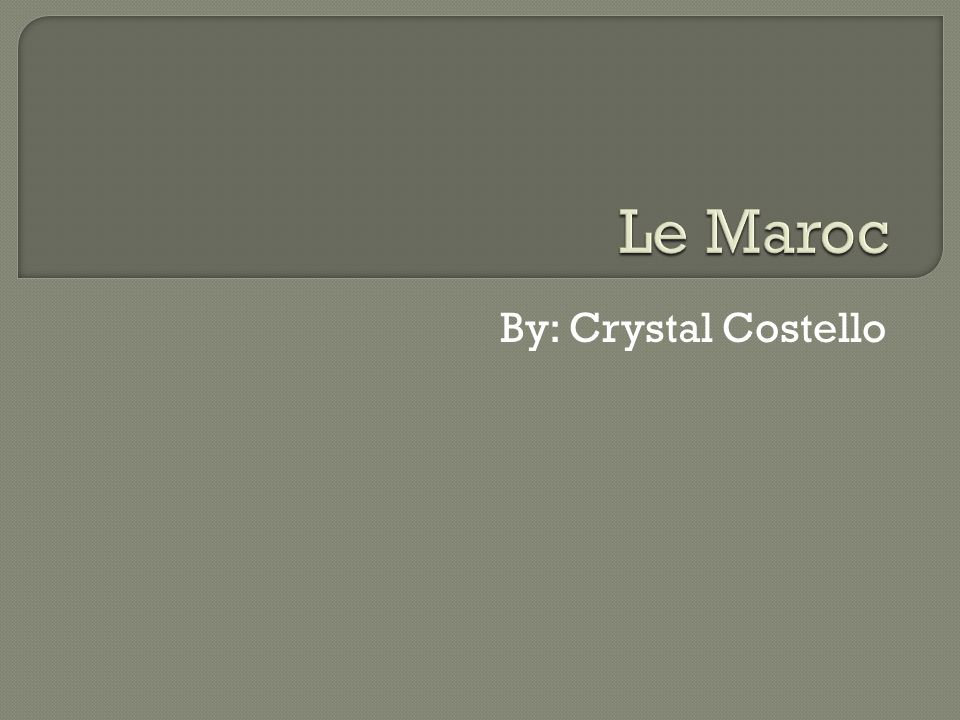 Le Maroc By: Crystal Costello