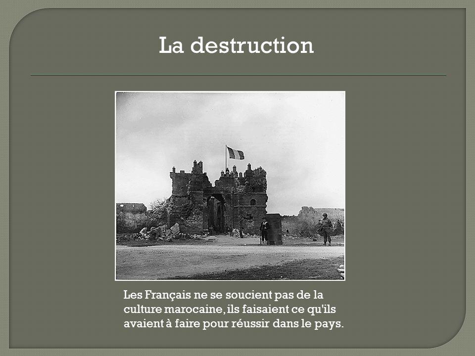 La destruction Les Français ne se soucient pas de la culture marocaine, ils faisaient ce qu ils avaient à faire pour réussir dans le pays.