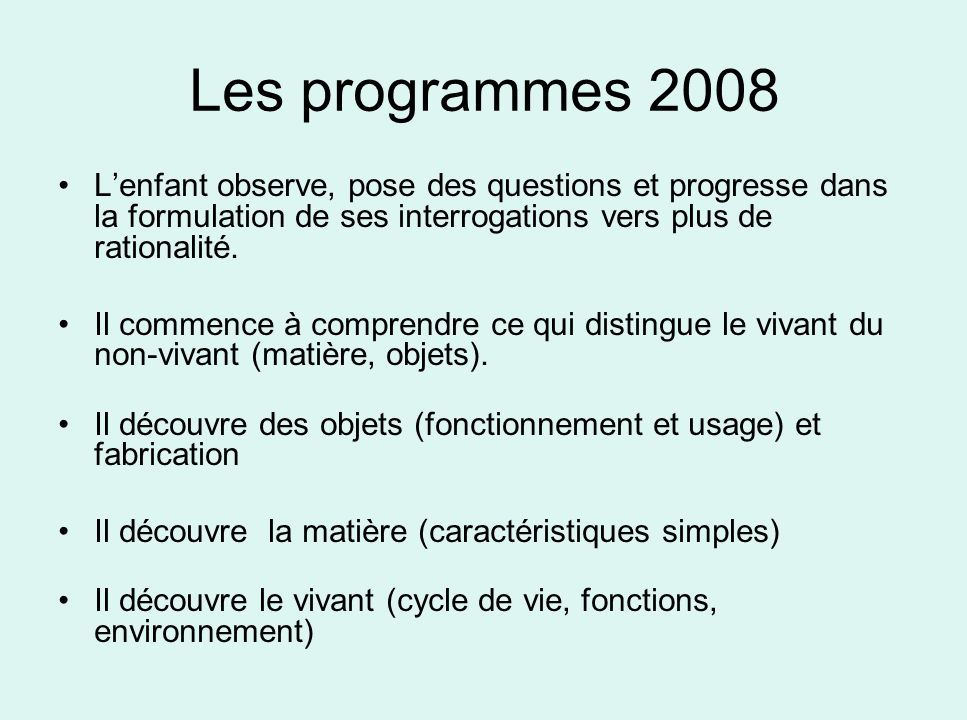 Les programmes 2008 L'enfant observe, pose des questions et progresse dans la formulation de ses interrogations vers plus de rationalité.