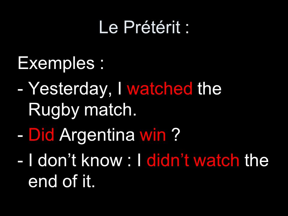 Le Prétérit :Exemples : - Yesterday, I watched the Rugby match.