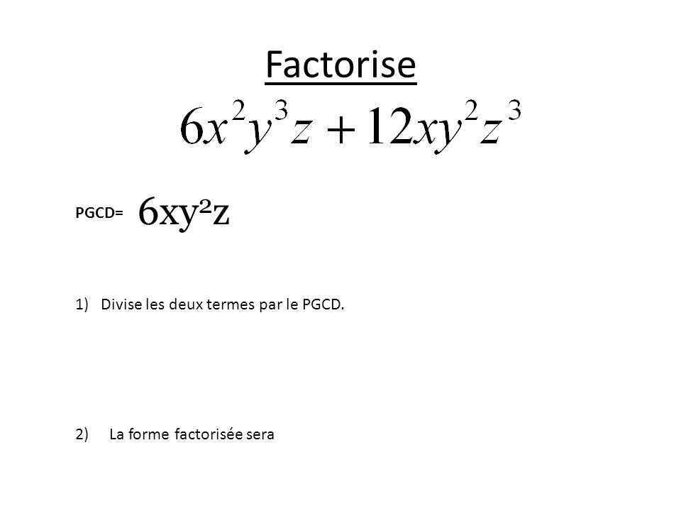 Factorise 6xy2z PGCD= Divise les deux termes par le PGCD.