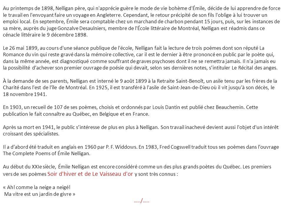 Au printemps de 1898, Nelligan père, qui n apprécie guère le mode de vie bohème d Émile, décide de lui apprendre de force le travail en l envoyant faire un voyage en Angleterre. Cependant, le retour précipité de son fils l oblige à lui trouver un emploi local. En septembre, Émile sera comptable chez un marchand de charbon pendant 15 jours, puis, sur les instances de sa mère, auprès du juge Gonzalve Desaulniers, membre de l École littéraire de Montréal, Nelligan est réadmis dans ce cénacle littéraire le 9 décembre 1898.