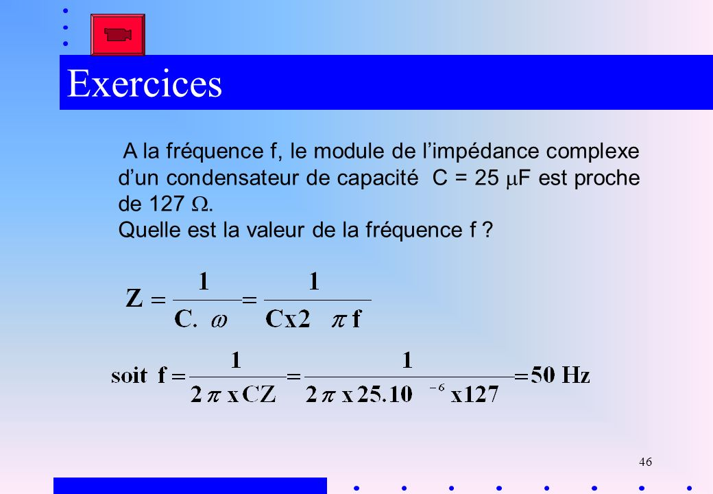 ExercicesA la fréquence f, le module de l'impédance complexe d'un condensateur de capacité C = 25 mF est proche de 127 W.