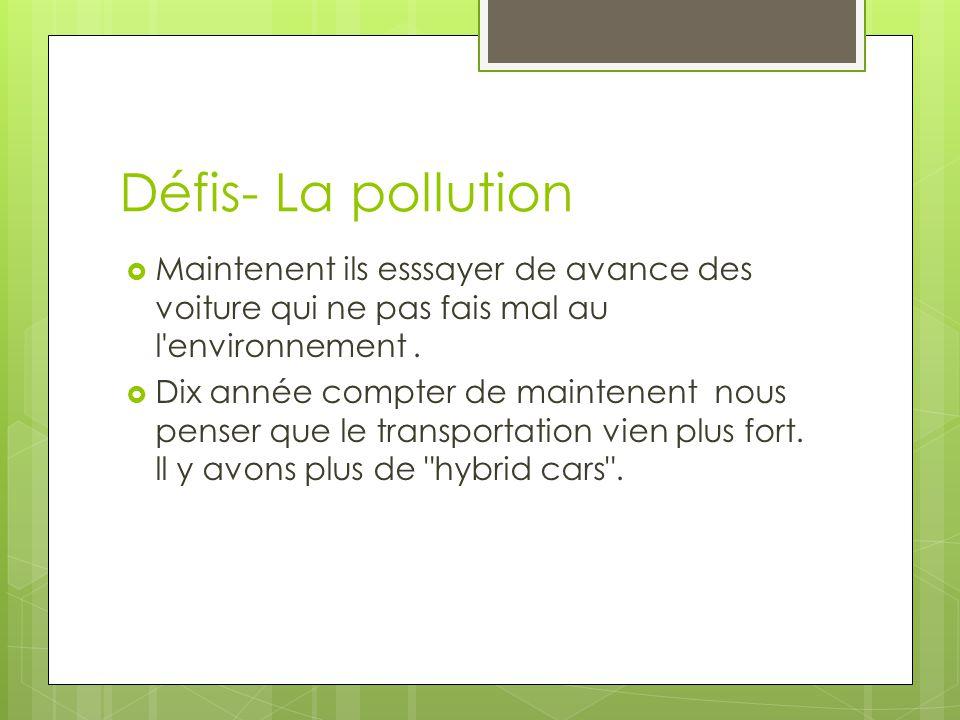 Défis- La pollution Maintenent ils esssayer de avance des voiture qui ne pas fais mal au l environnement .