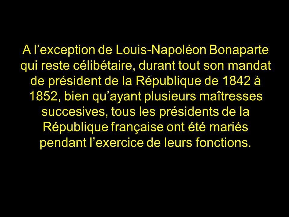 A l'exception de Louis-Napoléon Bonaparte qui reste célibétaire, durant tout son mandat de président de la République de 1842 à 1852, bien qu'ayant plusieurs maîtresses succesives, tous les présidents de la République française ont été mariés pendant l'exercice de leurs fonctions.