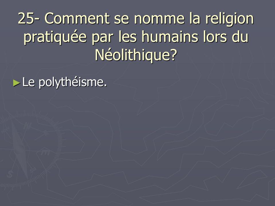 25- Comment se nomme la religion pratiquée par les humains lors du Néolithique