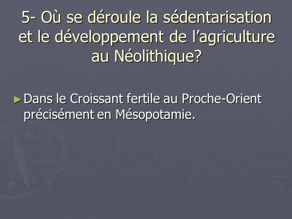 5- Où se déroule la sédentarisation et le développement de l'agriculture au Néolithique