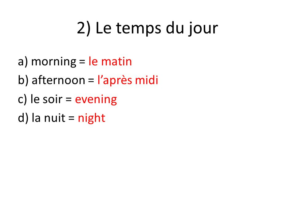 2) Le temps du jour a) morning = le matin b) afternoon = l'après midi