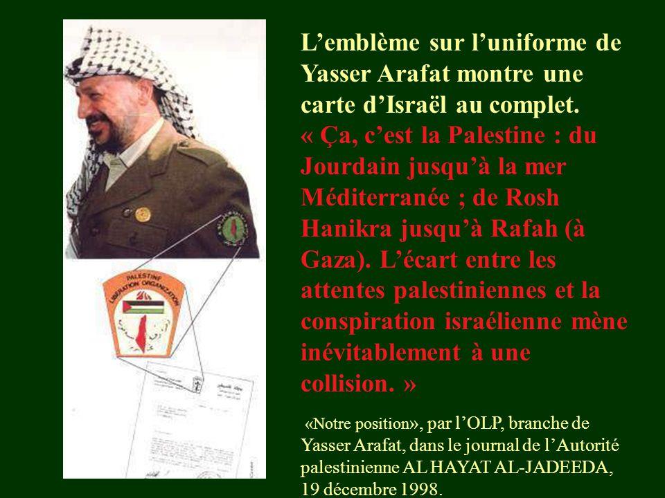 L'emblème sur l'uniforme de Yasser Arafat montre une carte d'Israël au complet. « Ça, c'est la Palestine : du Jourdain jusqu'à la mer Méditerranée ; de Rosh Hanikra jusqu'à Rafah (à Gaza). L'écart entre les attentes palestiniennes et la conspiration israélienne mène inévitablement à une collision. »