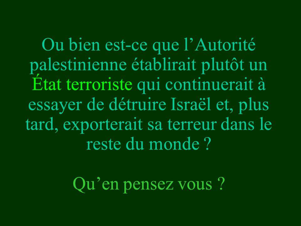 Ou bien est-ce que l'Autorité palestinienne établirait plutôt un État terroriste qui continuerait à essayer de détruire Israël et, plus tard, exporterait sa terreur dans le reste du monde .