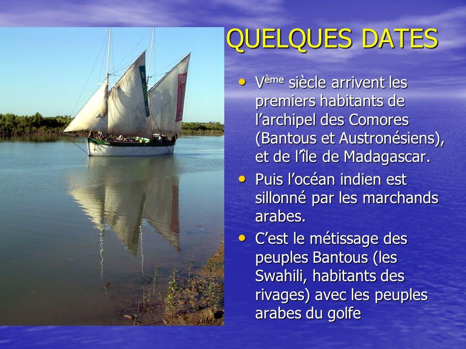 QUELQUES DATES Vème siècle arrivent les premiers habitants de l'archipel des Comores (Bantous et Austronésiens), et de l'île de Madagascar.