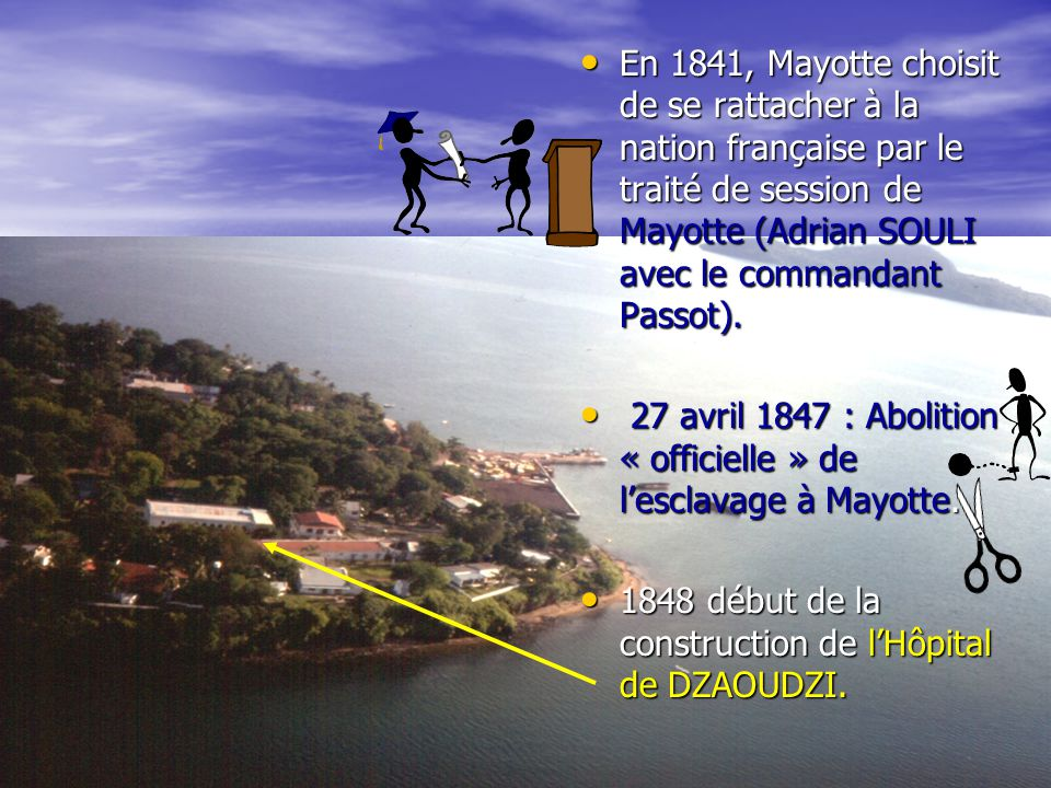 En 1841, Mayotte choisit de se rattacher à la nation française par le traité de session de Mayotte (Adrian SOULI avec le commandant Passot).