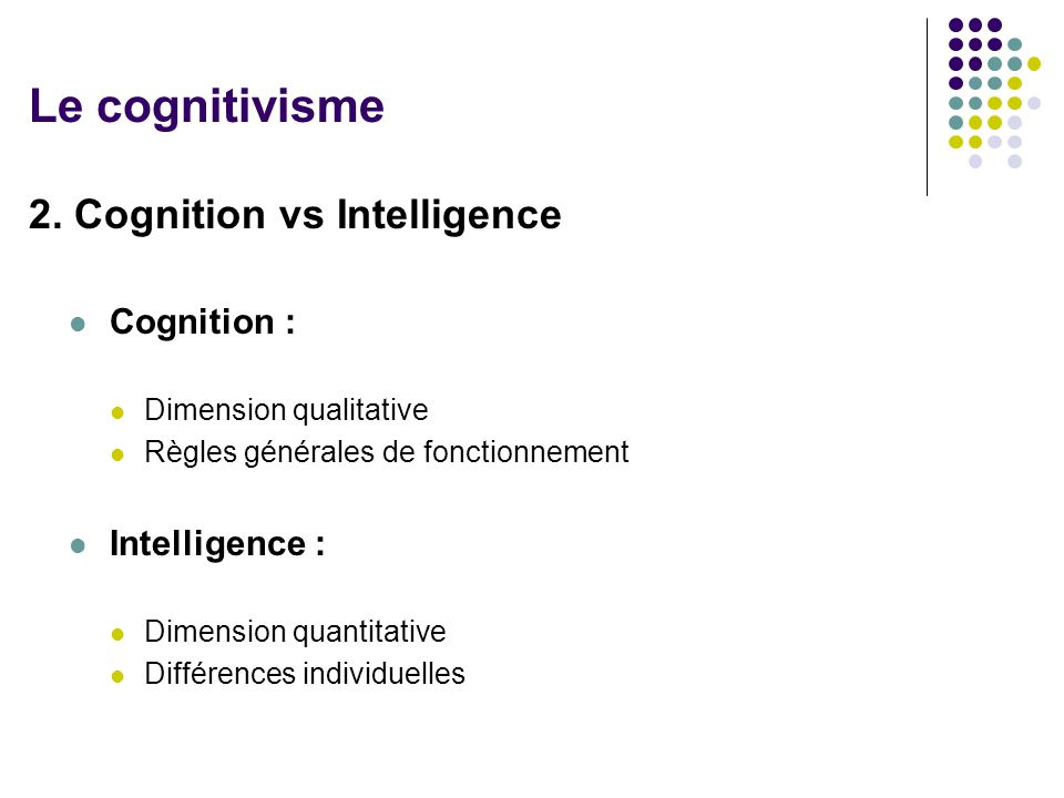 Le cognitivisme 2. Cognition vs Intelligence Cognition :