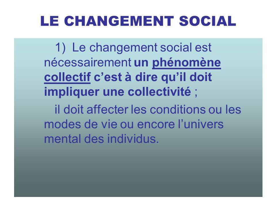 LE CHANGEMENT SOCIAL 1) Le changement social est nécessairement un phénomène collectif c'est à dire qu'il doit impliquer une collectivité ;