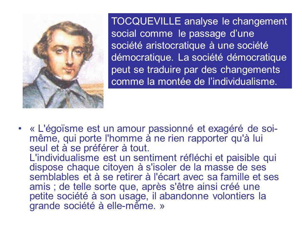 TOCQUEVILLE analyse le changement social comme le passage d'une société aristocratique à une société démocratique. La société démocratique peut se traduire par des changements comme la montée de l'individualisme.