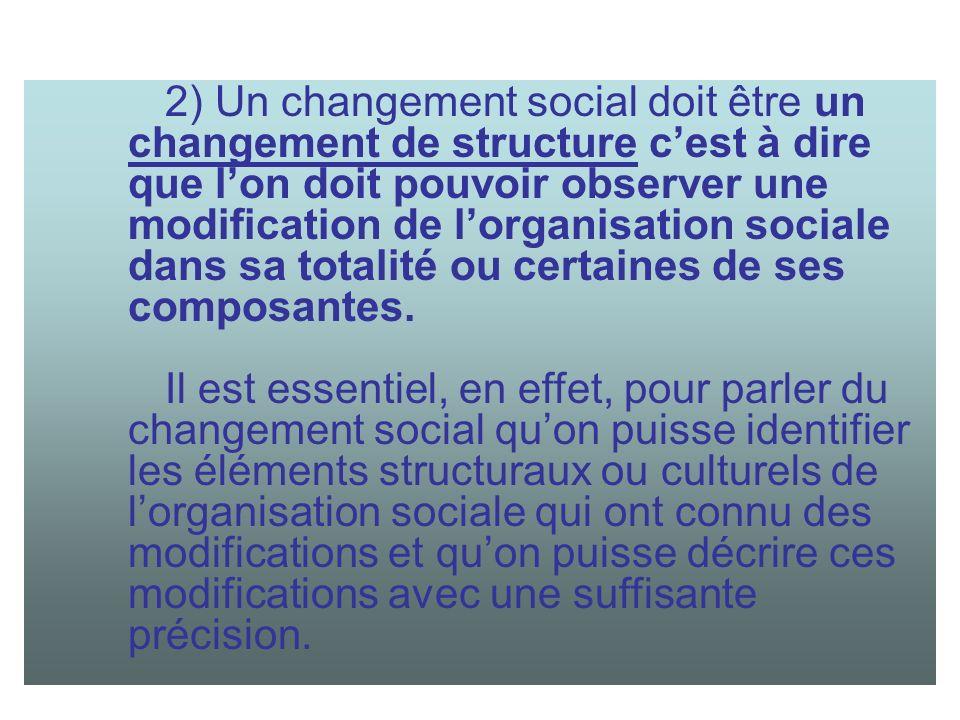 2) Un changement social doit être un changement de structure c'est à dire que l'on doit pouvoir observer une modification de l'organisation sociale dans sa totalité ou certaines de ses composantes.