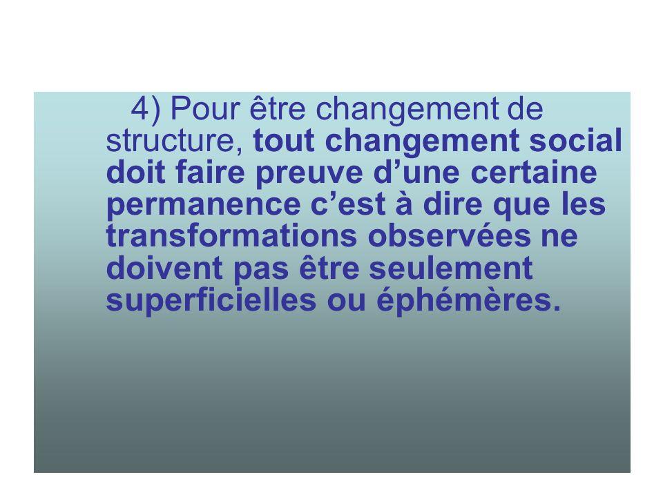 4) Pour être changement de structure, tout changement social doit faire preuve d'une certaine permanence c'est à dire que les transformations observées ne doivent pas être seulement superficielles ou éphémères.