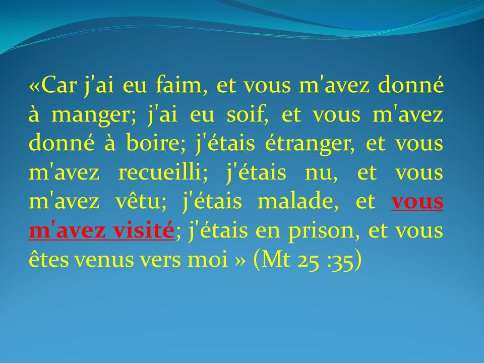 «Car j ai eu faim, et vous m avez donné à manger; j ai eu soif, et vous m avez donné à boire; j étais étranger, et vous m avez recueilli; j étais nu, et vous m avez vêtu; j étais malade, et vous m avez visité; j étais en prison, et vous êtes venus vers moi » (Mt 25 :35)