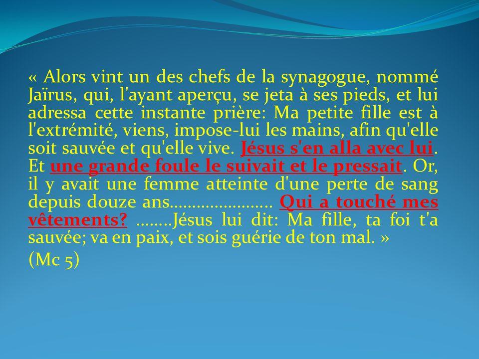 « Alors vint un des chefs de la synagogue, nommé Jaïrus, qui, l ayant aperçu, se jeta à ses pieds, et lui adressa cette instante prière: Ma petite fille est à l extrémité, viens, impose-lui les mains, afin qu elle soit sauvée et qu elle vive. Jésus s en alla avec lui. Et une grande foule le suivait et le pressait. Or, il y avait une femme atteinte d une perte de sang depuis douze ans………………….. Qui a touché mes vêtements ……..Jésus lui dit: Ma fille, ta foi t a sauvée; va en paix, et sois guérie de ton mal. »