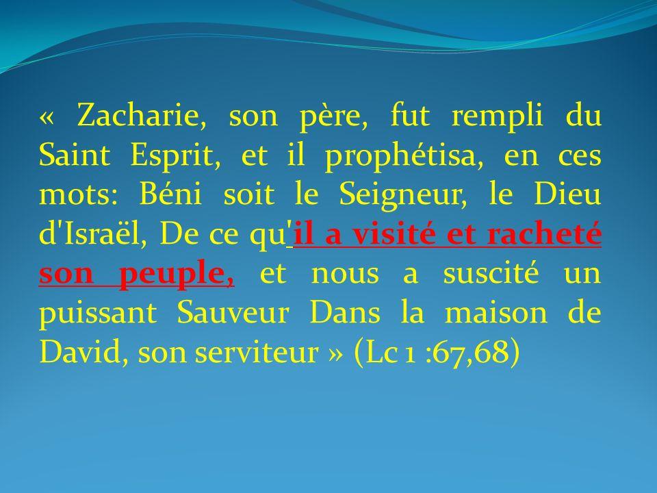 « Zacharie, son père, fut rempli du Saint Esprit, et il prophétisa, en ces mots: Béni soit le Seigneur, le Dieu d Israël, De ce qu il a visité et racheté son peuple, et nous a suscité un puissant Sauveur Dans la maison de David, son serviteur » (Lc 1 :67,68)