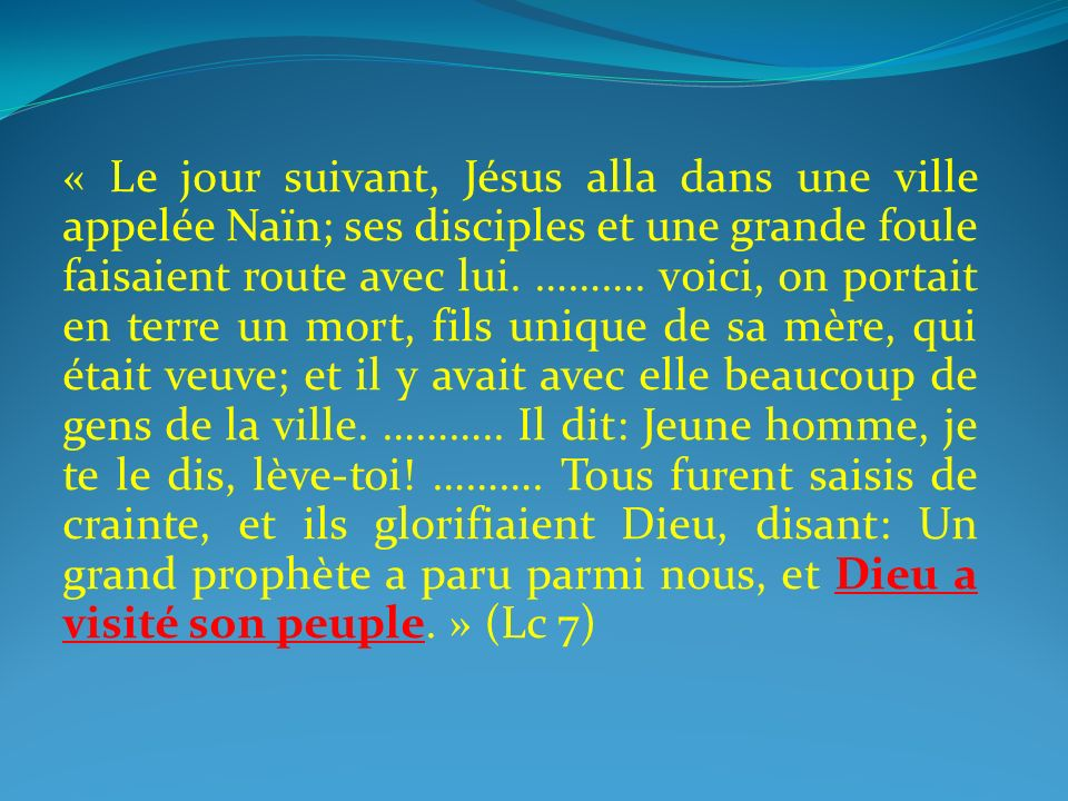 « Le jour suivant, Jésus alla dans une ville appelée Naïn; ses disciples et une grande foule faisaient route avec lui.