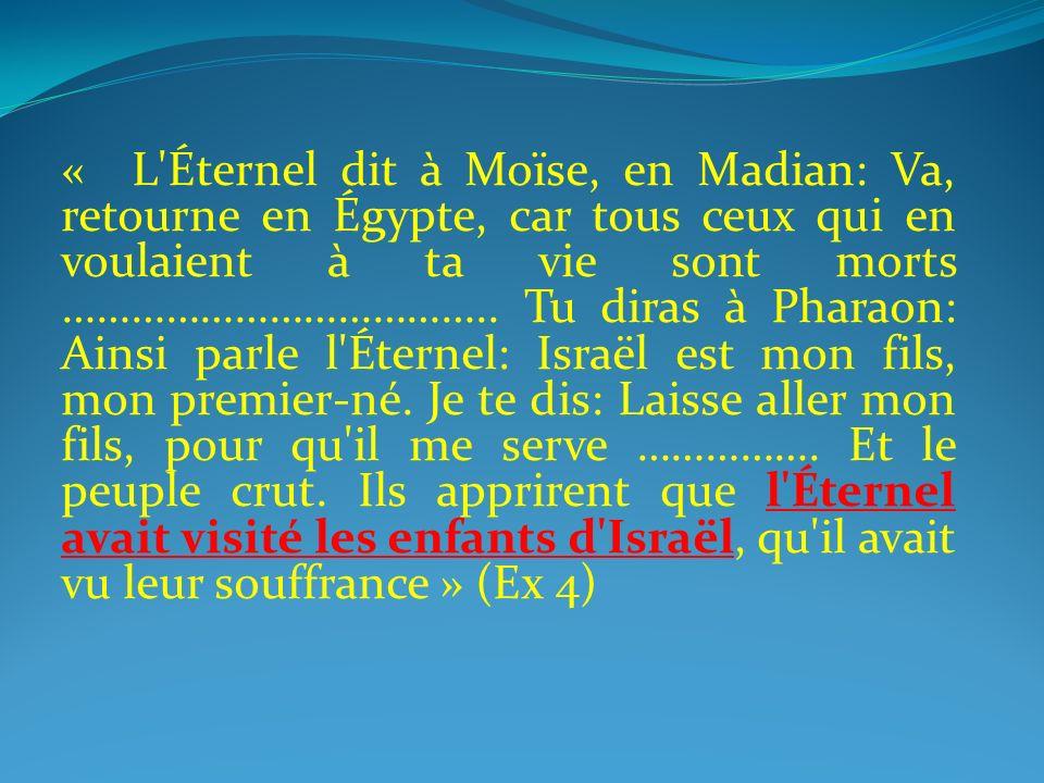 « L Éternel dit à Moïse, en Madian: Va, retourne en Égypte, car tous ceux qui en voulaient à ta vie sont morts ……………………………….. Tu diras à Pharaon: Ainsi parle l Éternel: Israël est mon fils, mon premier-né. Je te dis: Laisse aller mon fils, pour qu il me serve …………….