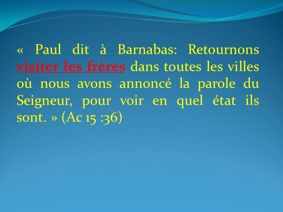 « Paul dit à Barnabas: Retournons visiter les frères dans toutes les villes où nous avons annoncé la parole du Seigneur, pour voir en quel état ils sont. » (Ac 15 :36)