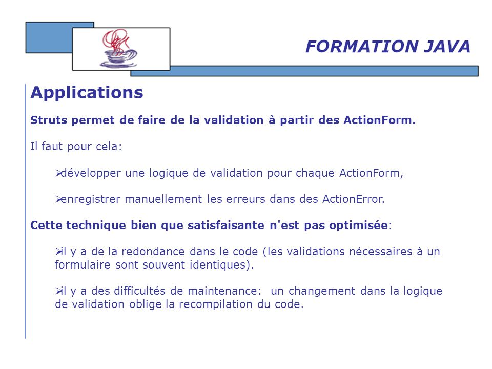 Applications Struts permet de faire de la validation à partir des ActionForm. Il faut pour cela: