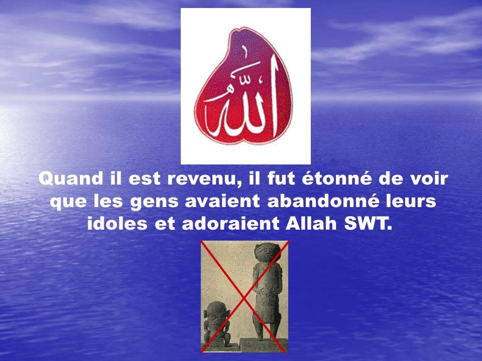 Quand il est revenu, il fut étonné de voir que les gens avaient abandonné leurs idoles et adoraient Allah SWT.