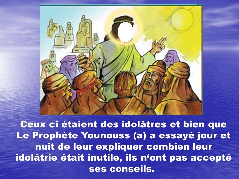 Ceux ci étaient des idolâtres et bien que Le Prophète Younouss (a) a essayé jour et nuit de leur expliquer combien leur idolâtrie était inutile, ils n'ont pas accepté ses conseils.