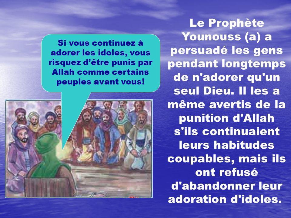 Le Prophète Younouss (a) a persuadé les gens pendant longtemps de n adorer qu un seul Dieu. Il les a même avertis de la punition d Allah s ils continuaient leurs habitudes coupables, mais ils ont refusé d abandonner leur adoration d idoles.