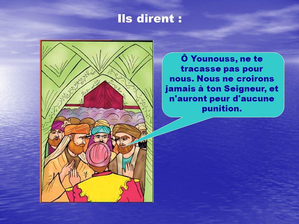Ils dirent :Ô Younouss, ne te tracasse pas pour nous. Nous ne croirons jamais à ton Seigneur, et n auront peur d aucune punition.